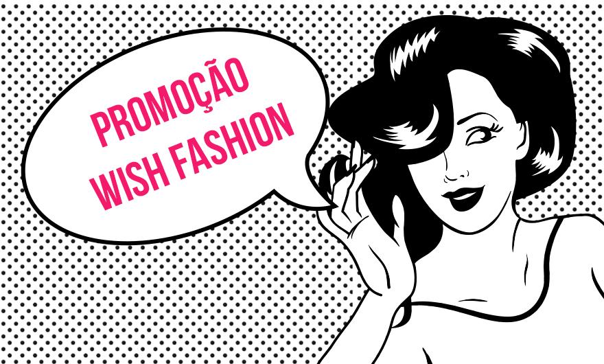 Promoção  Wish Fashion e Grandes Mulheres 2855a5e7409